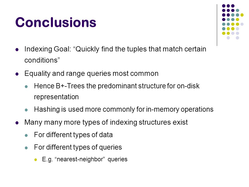 Conclusions Indexing Goal: Quickly find the tuples that match certain conditions Equality and range queries most common.