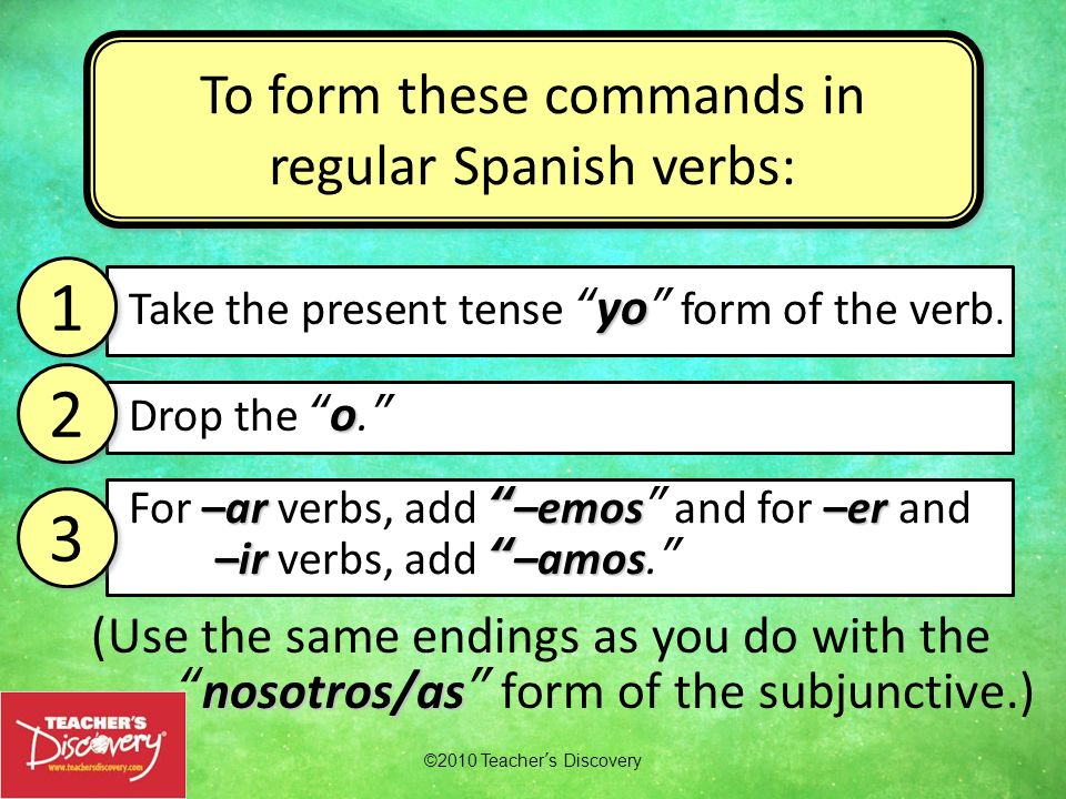 To form these commands in regular Spanish verbs: