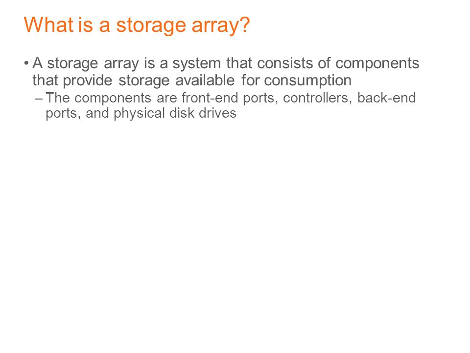 What is a storage array A storage array is a system that consists of components that provide storage available for consumption.