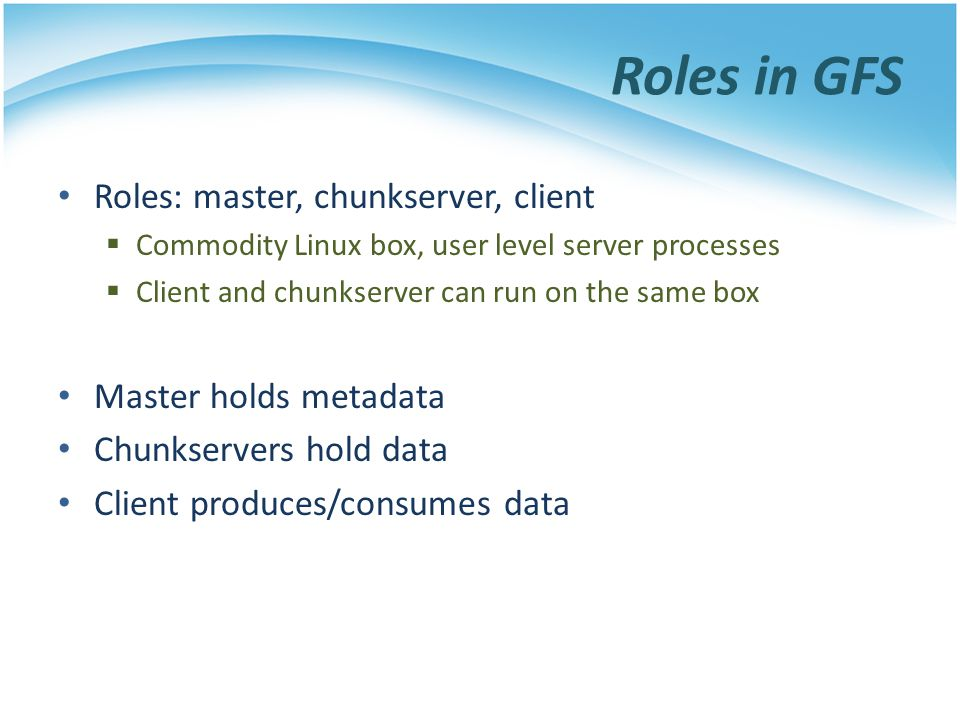 Roles in GFS Roles: master, chunkserver, client Master holds metadata