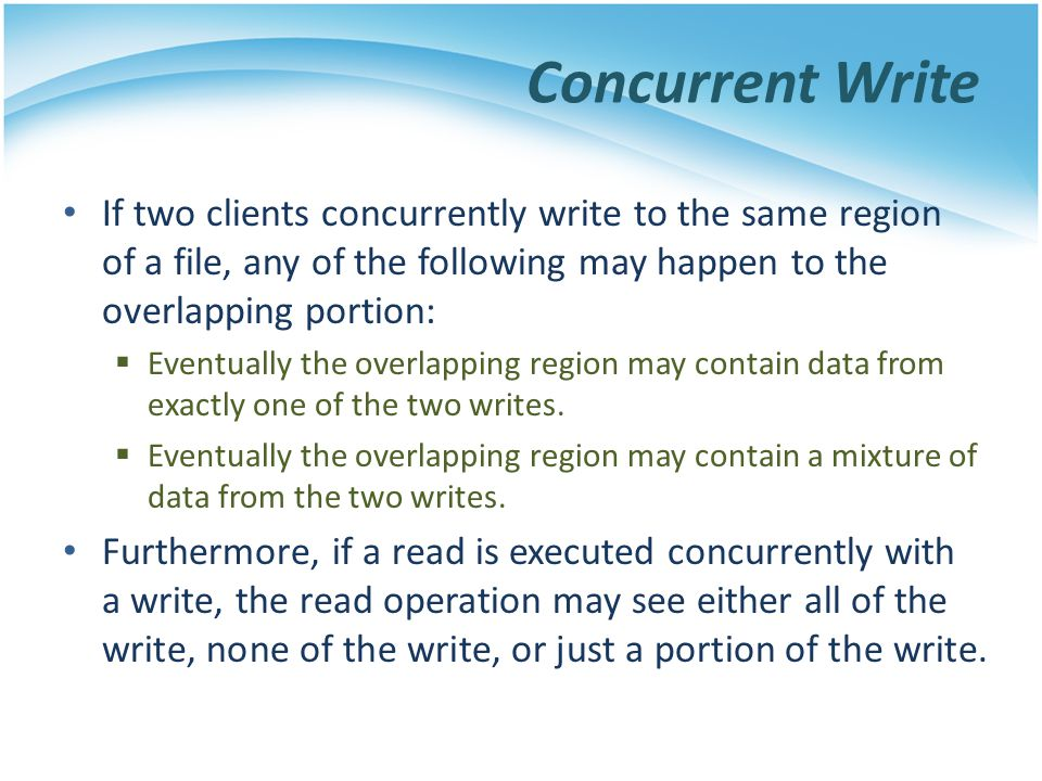 Concurrent Write If two clients concurrently write to the same region of a file, any of the following may happen to the overlapping portion: