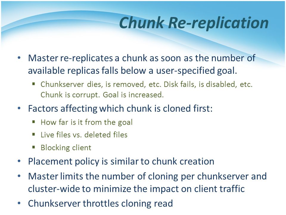 Chunk Re-replication Master re-replicates a chunk as soon as the number of available replicas falls below a user-specified goal.