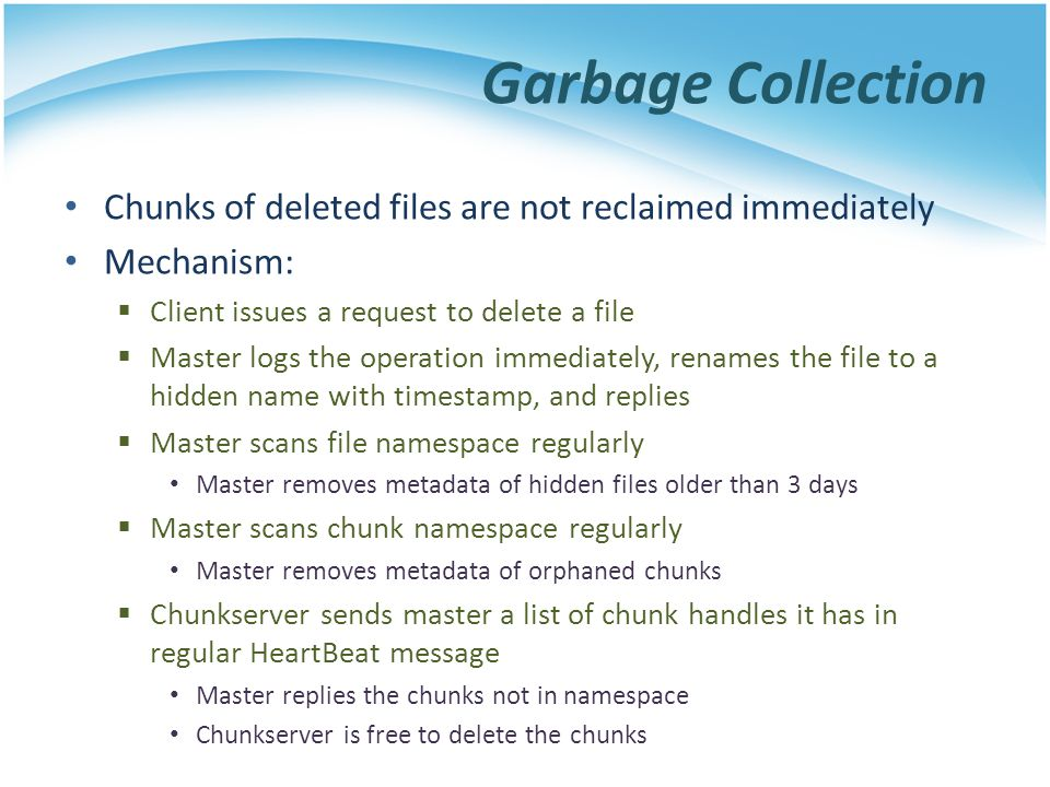 Garbage Collection Chunks of deleted files are not reclaimed immediately. Mechanism: Client issues a request to delete a file.