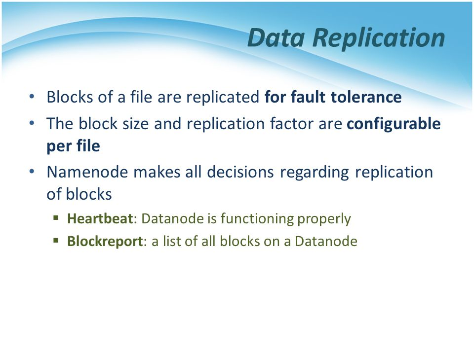 Data Replication Blocks of a file are replicated for fault tolerance