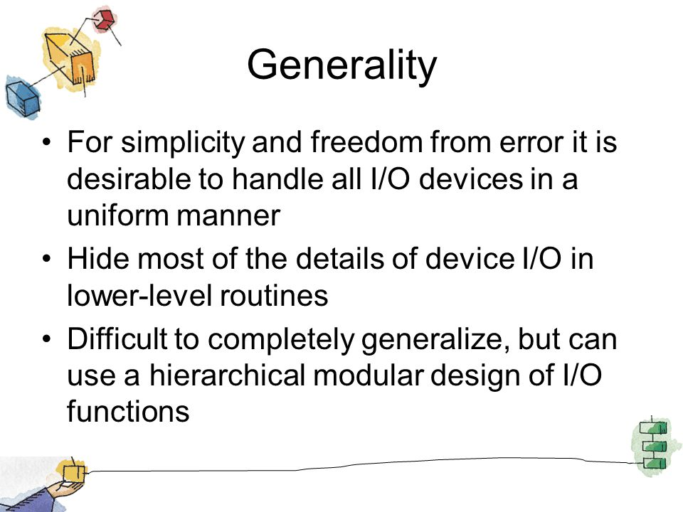 Generality For simplicity and freedom from error it is desirable to handle all I/O devices in a uniform manner.
