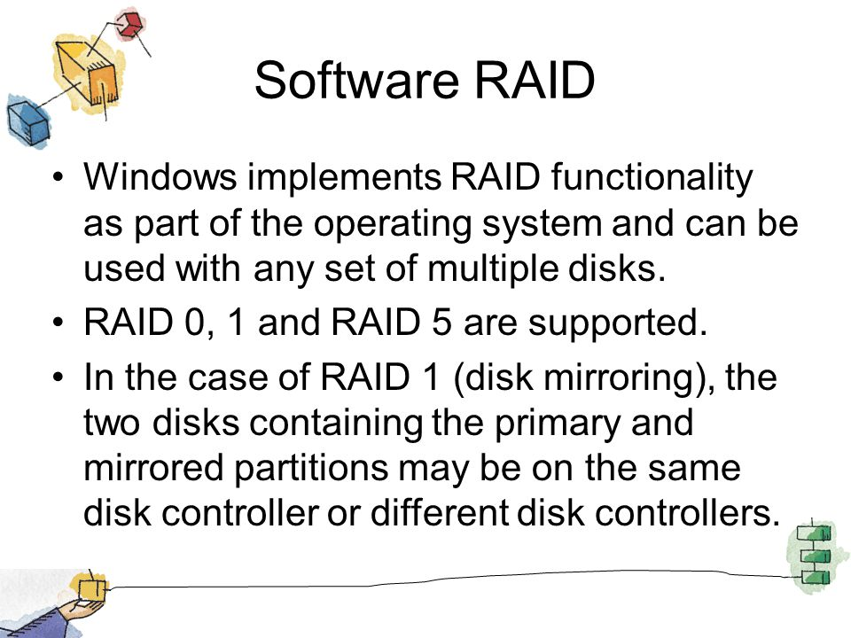 Software RAID Windows implements RAID functionality as part of the operating system and can be used with any set of multiple disks.