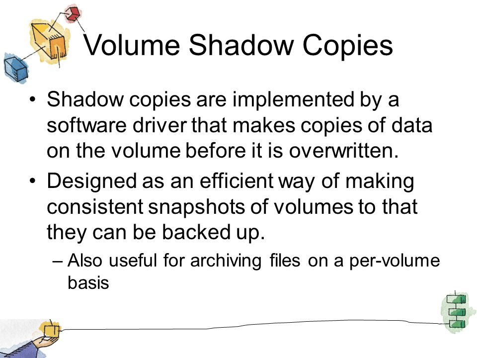 Volume Shadow Copies Shadow copies are implemented by a software driver that makes copies of data on the volume before it is overwritten.