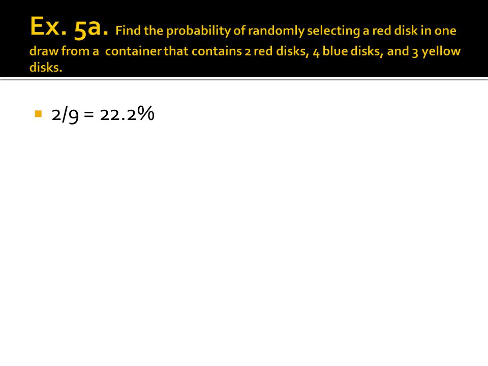 Ex. 5a. Find the probability of randomly selecting a red disk in one draw from a container that contains 2 red disks, 4 blue disks, and 3 yellow disks.