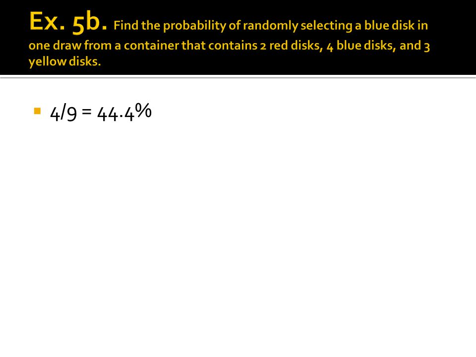 Ex. 5b. Find the probability of randomly selecting a blue disk in one draw from a container that contains 2 red disks, 4 blue disks, and 3 yellow disks.