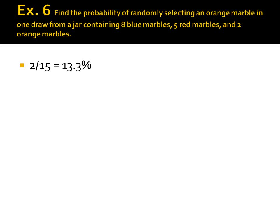 Ex. 6 Find the probability of randomly selecting an orange marble in one draw from a jar containing 8 blue marbles, 5 red marbles, and 2 orange marbles.