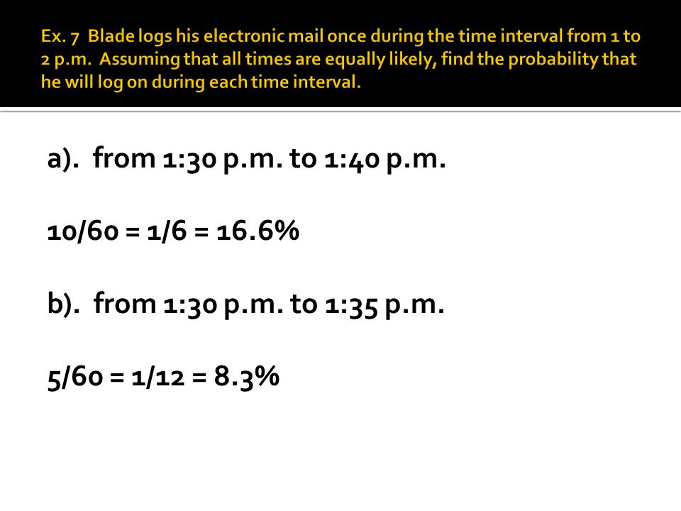 Ex. 7 Blade logs his electronic mail once during the time interval from 1 to 2 p.m. Assuming that all times are equally likely, find the probability that he will log on during each time interval.