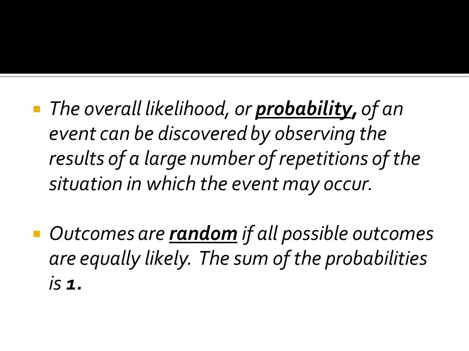 The overall likelihood, or probability, of an event can be discovered by observing the results of a large number of repetitions of the situation in which the event may occur.