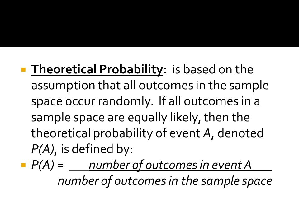 Theoretical Probability: is based on the assumption that all outcomes in the sample