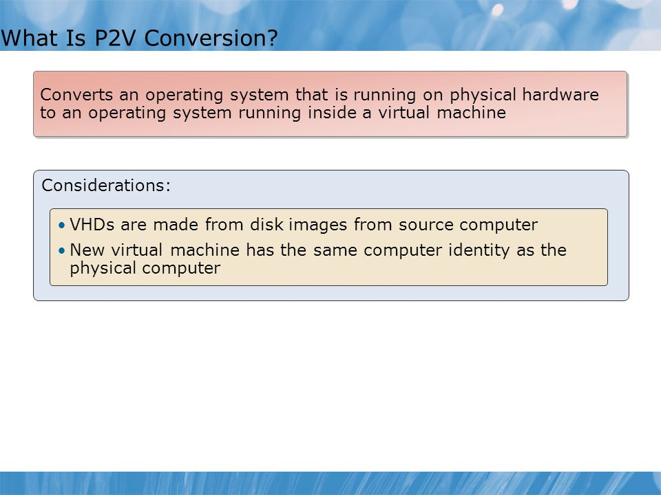 What Is P2V Conversion Converts an operating system that is running on physical hardware to an operating system running inside a virtual machine.