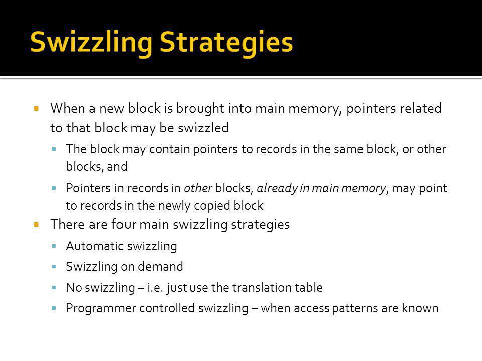 Swizzling Strategies When a new block is brought into main memory, pointers related to that block may be swizzled.