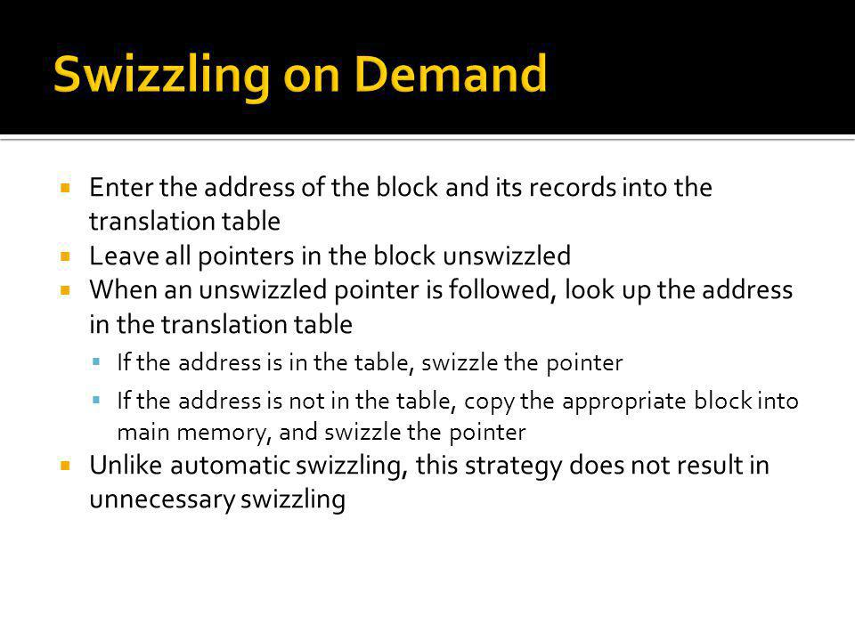 Swizzling on Demand Enter the address of the block and its records into the translation table. Leave all pointers in the block unswizzled.