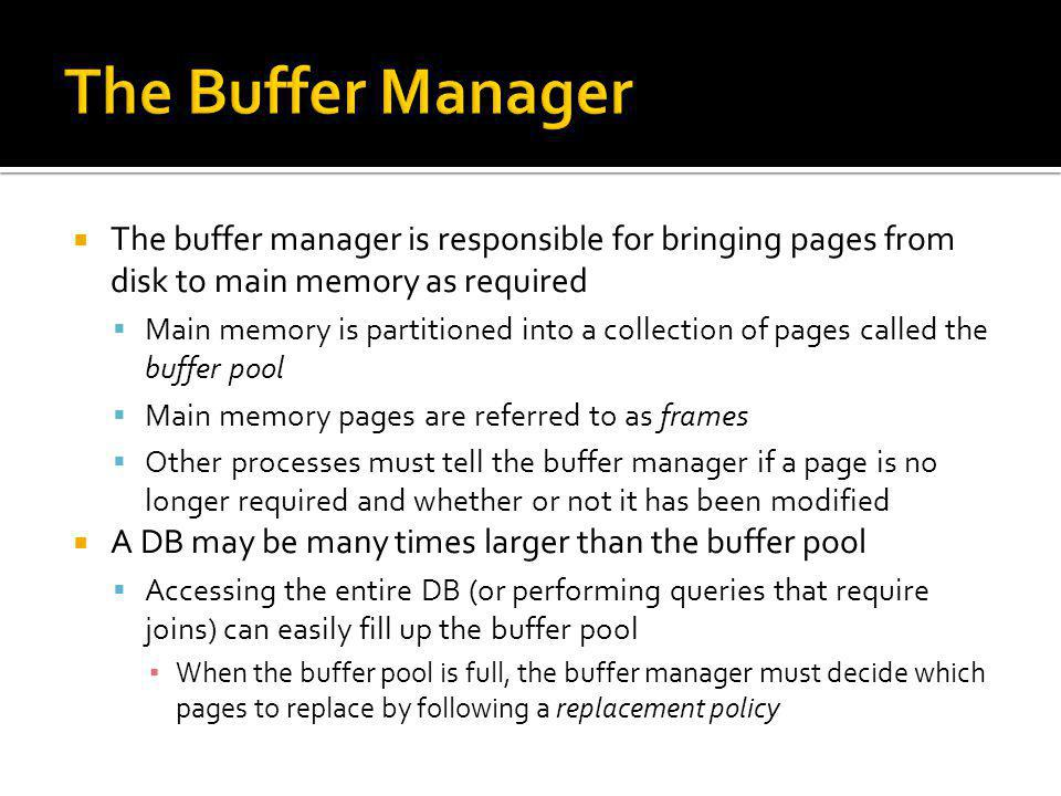 The Buffer Manager The buffer manager is responsible for bringing pages from disk to main memory as required.