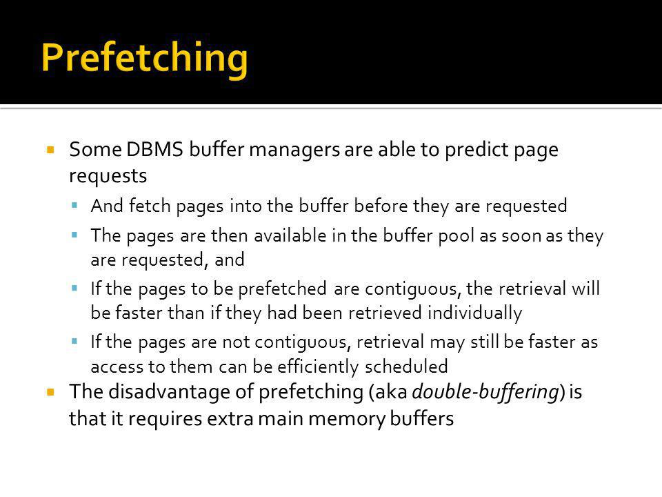 Prefetching Some DBMS buffer managers are able to predict page requests. And fetch pages into the buffer before they are requested.