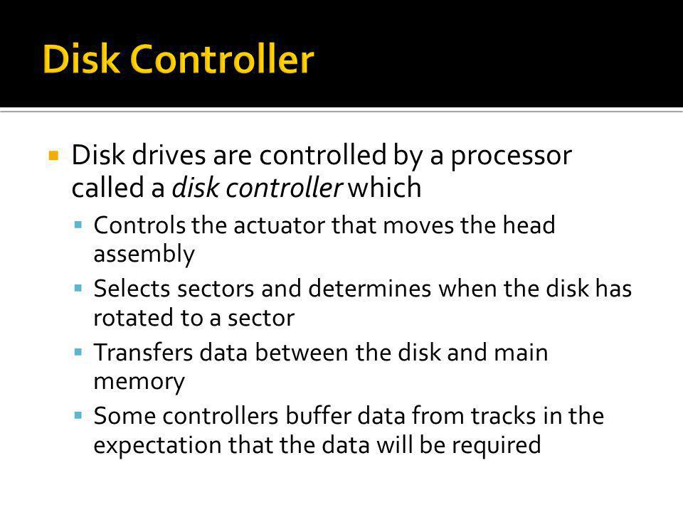 Disk Controller Disk drives are controlled by a processor called a disk controller which. Controls the actuator that moves the head assembly.
