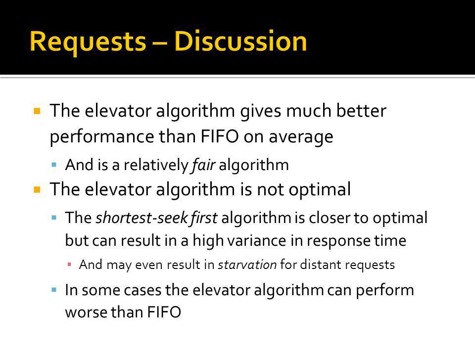 Requests – Discussion The elevator algorithm gives much better performance than FIFO on average. And is a relatively fair algorithm.