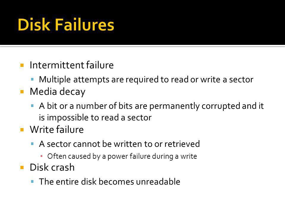 Disk Failures Intermittent failure Media decay Write failure