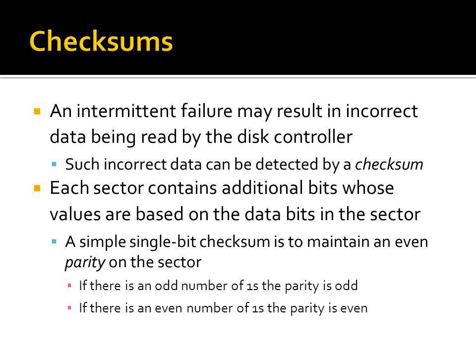 Checksums An intermittent failure may result in incorrect data being read by the disk controller. Such incorrect data can be detected by a checksum.