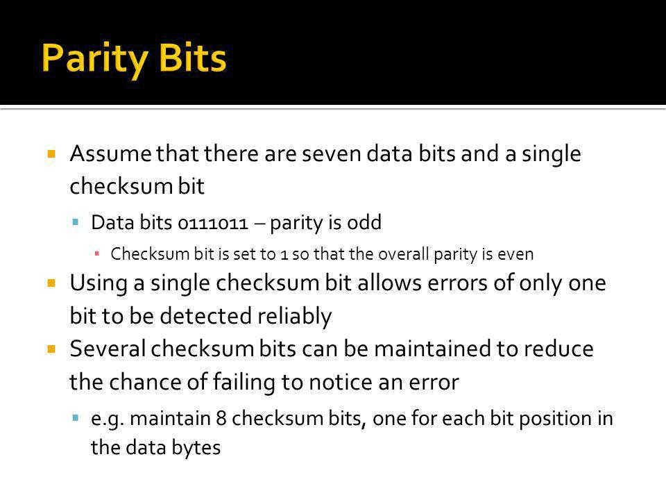 Parity Bits Assume that there are seven data bits and a single checksum bit. Data bits 0111011 – parity is odd.