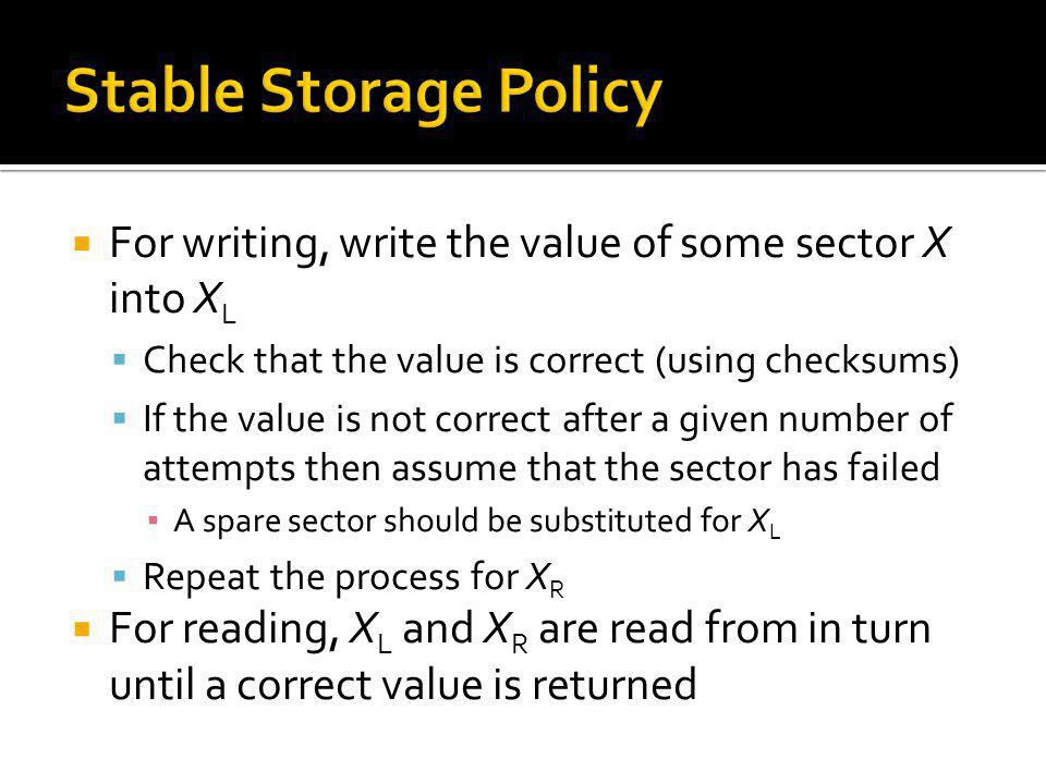 Stable Storage Policy For writing, write the value of some sector X into XL. Check that the value is correct (using checksums)