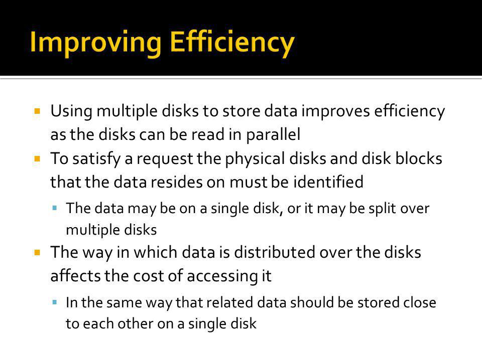Improving Efficiency Using multiple disks to store data improves efficiency as the disks can be read in parallel.