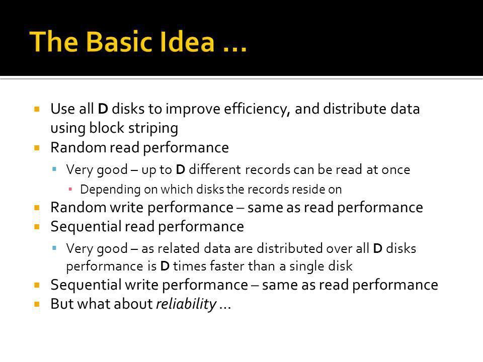 The Basic Idea … Use all D disks to improve efficiency, and distribute data using block striping. Random read performance.