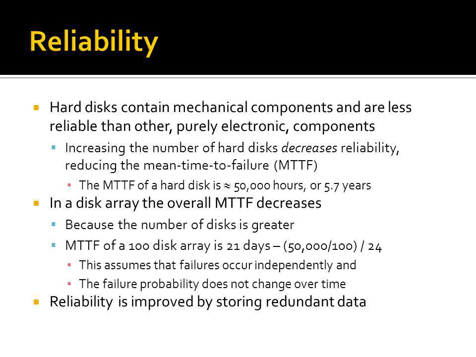 Reliability Hard disks contain mechanical components and are less reliable than other, purely electronic, components.