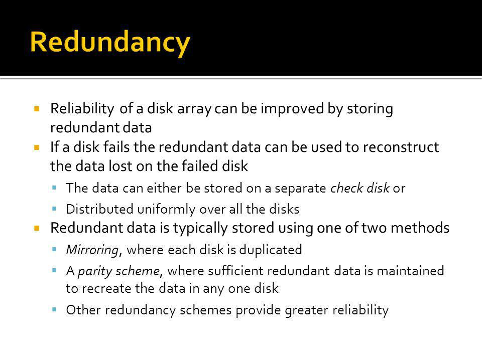 Redundancy Reliability of a disk array can be improved by storing redundant data.