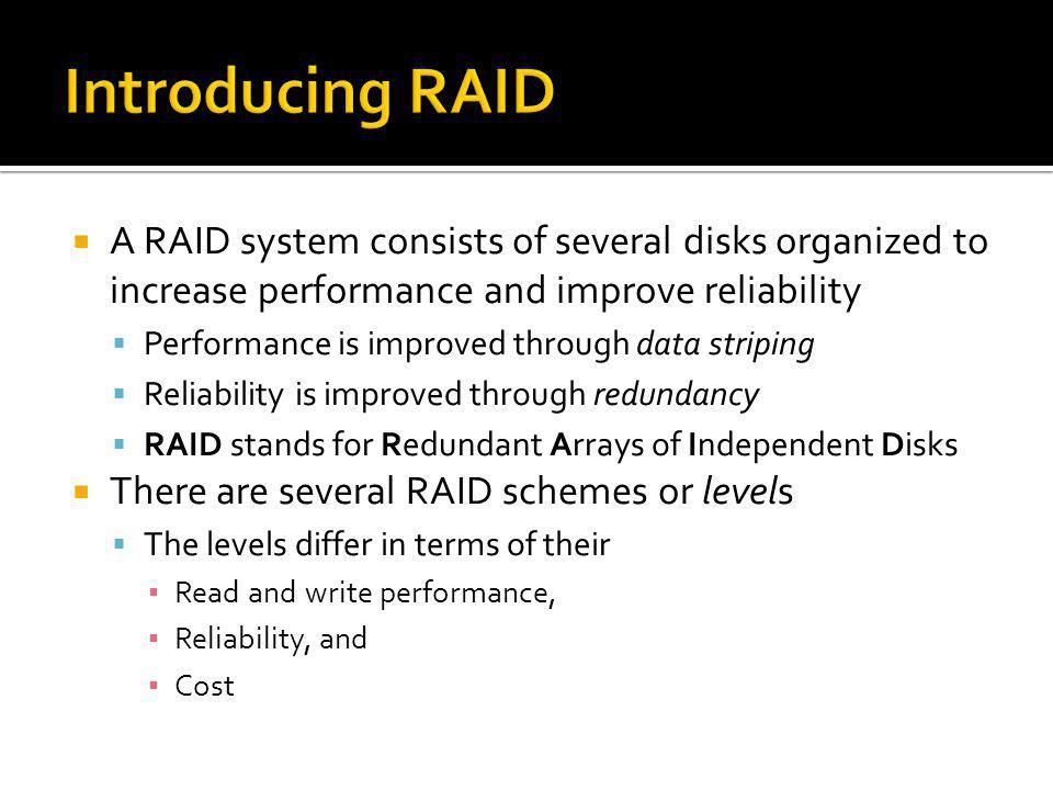 Introducing RAID A RAID system consists of several disks organized to increase performance and improve reliability.