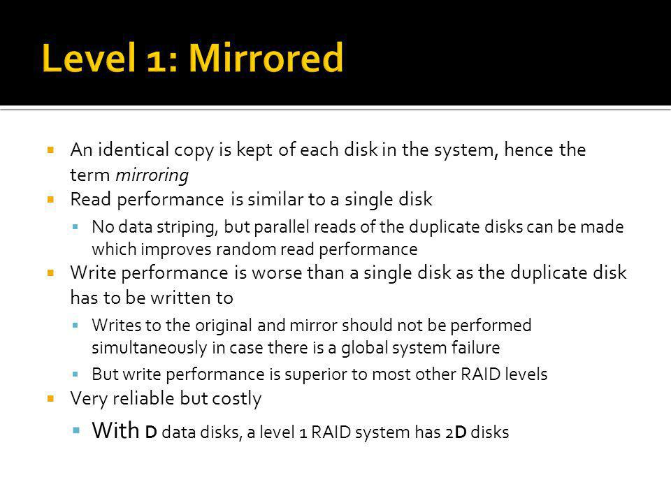 Level 1: Mirrored An identical copy is kept of each disk in the system, hence the term mirroring. Read performance is similar to a single disk.