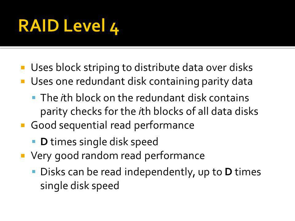 RAID Level 4 Uses block striping to distribute data over disks