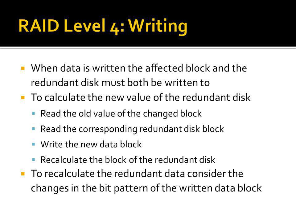 RAID Level 4: Writing When data is written the affected block and the redundant disk must both be written to.