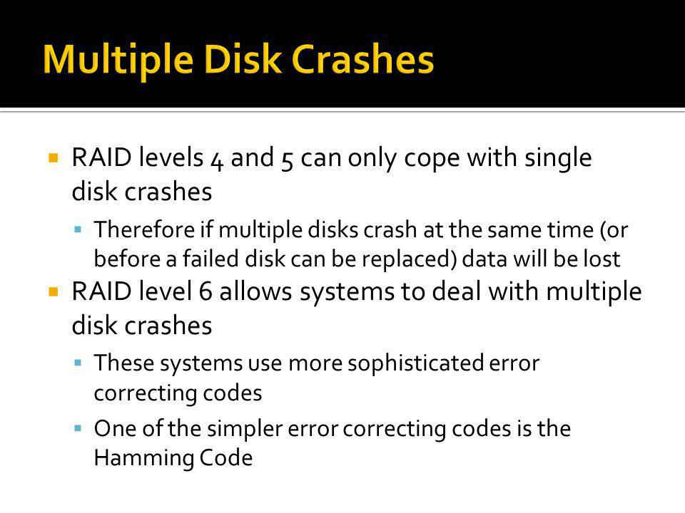 Multiple Disk Crashes RAID levels 4 and 5 can only cope with single disk crashes.