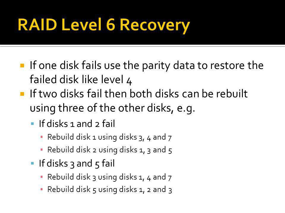 RAID Level 6 Recovery If one disk fails use the parity data to restore the failed disk like level 4.