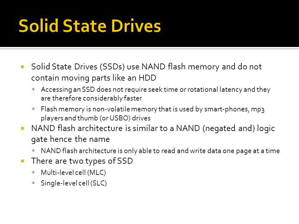 Solid State Drives Solid State Drives (SSDs) use NAND flash memory and do not contain moving parts like an HDD.