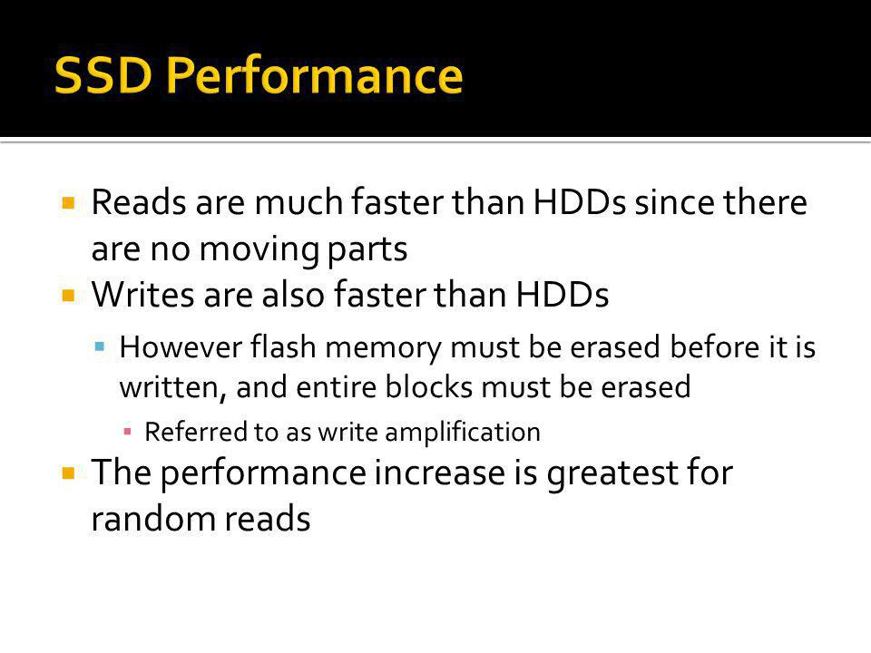 SSD Performance Reads are much faster than HDDs since there are no moving parts. Writes are also faster than HDDs.