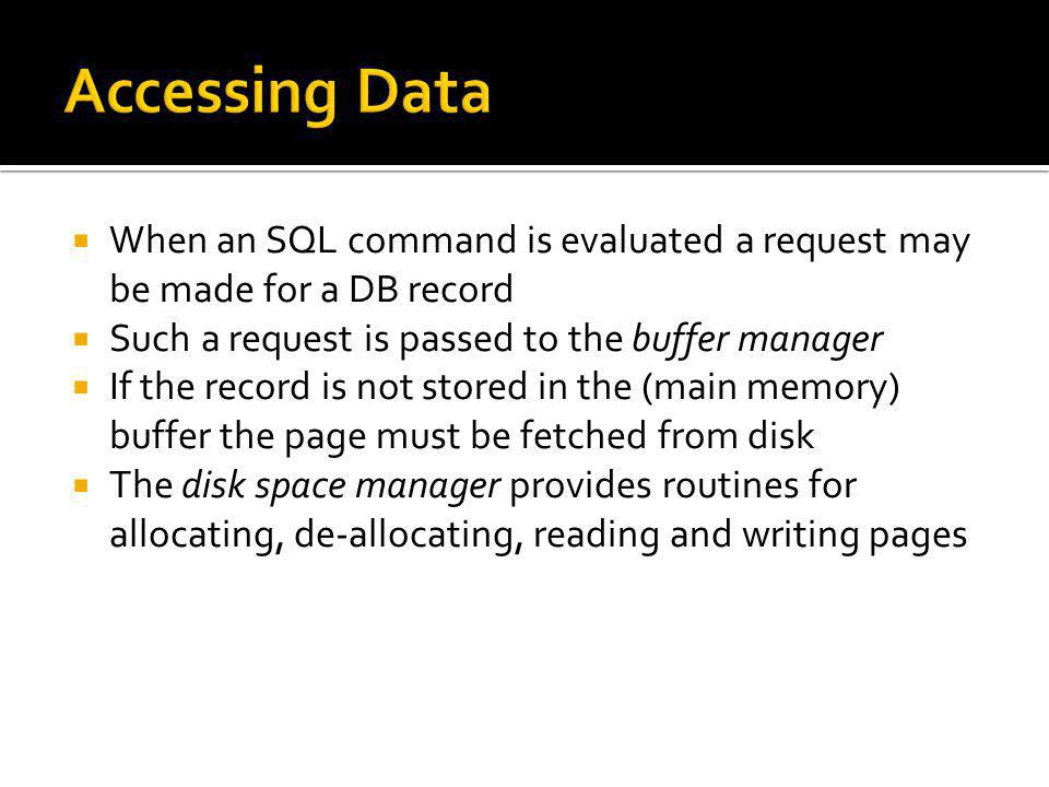 Accessing Data When an SQL command is evaluated a request may be made for a DB record. Such a request is passed to the buffer manager.