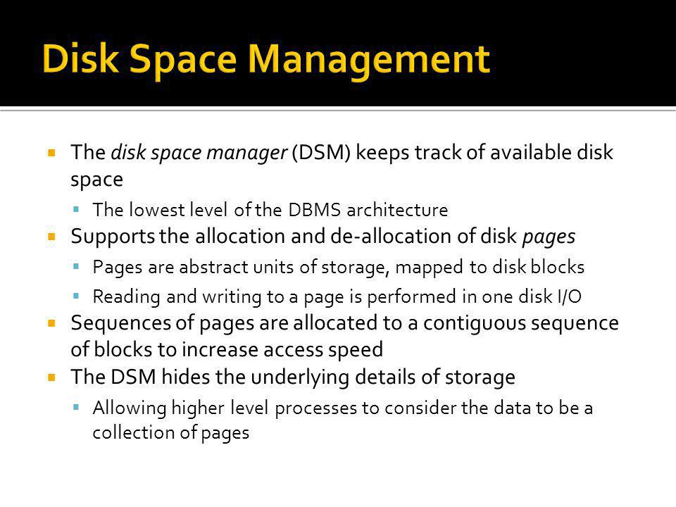 Disk Space Management The disk space manager (DSM) keeps track of available disk space. The lowest level of the DBMS architecture.