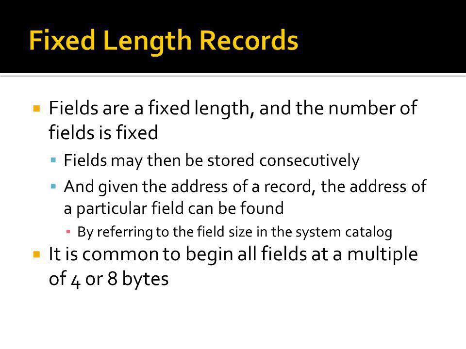 Fixed Length Records Fields are a fixed length, and the number of fields is fixed. Fields may then be stored consecutively.