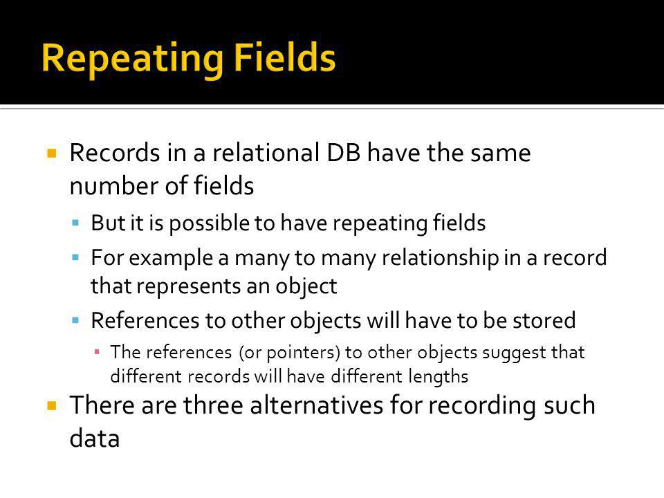 Repeating Fields Records in a relational DB have the same number of fields. But it is possible to have repeating fields.