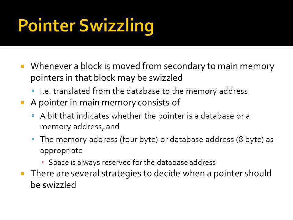 Pointer Swizzling Whenever a block is moved from secondary to main memory pointers in that block may be swizzled.