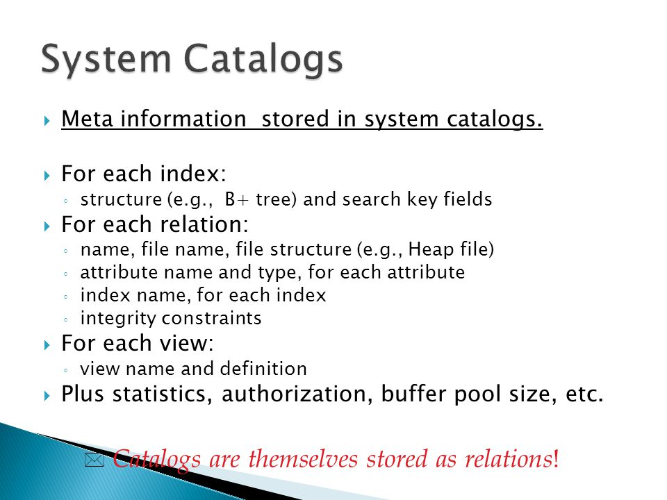 System Catalogs Catalogs are themselves stored as relations!