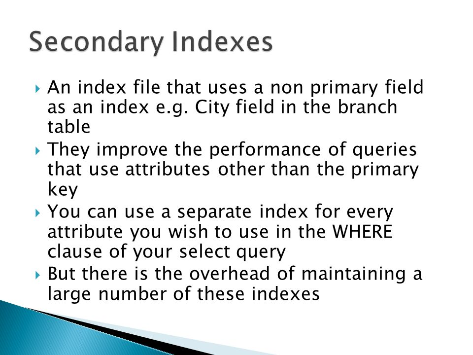 Secondary Indexes An index file that uses a non primary field as an index e.g. City field in the branch table.