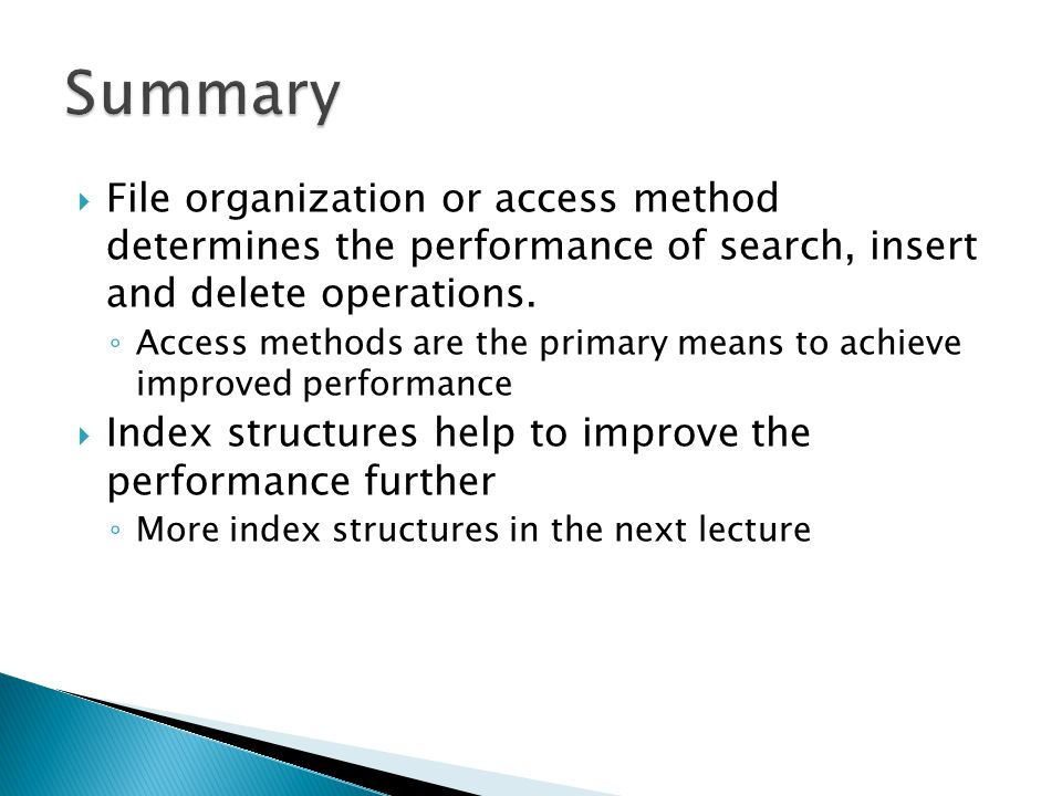 Summary File organization or access method determines the performance of search, insert and delete operations.