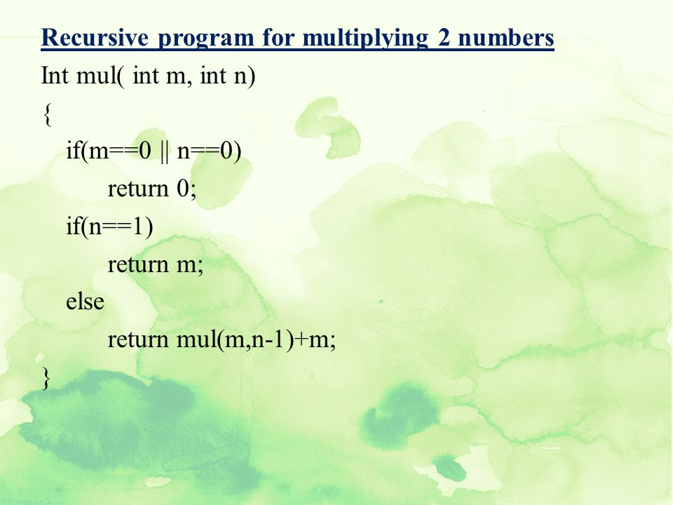 Recursive program for multiplying 2 numbers Int mul( int m, int n) { if(m==0 || n==0) return 0; if(n==1) return m; else return mul(m,n-1)+m; }