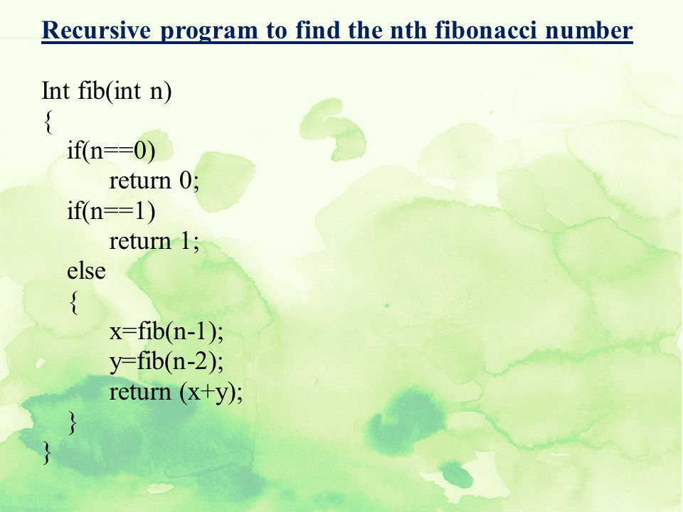 Recursive program to find the nth fibonacci number Int fib(int n) { if(n==0) return 0; if(n==1) return 1; else x=fib(n-1); y=fib(n-2); return (x+y); }